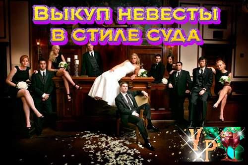Выкуп невесты в стиле суда. Современный сценарий