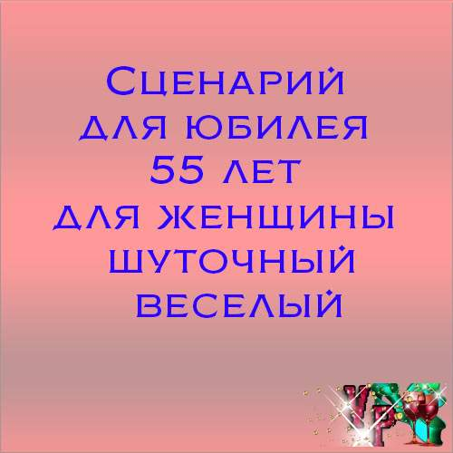 Сценарий для юбилея 55 лет для женщины шуточный веселый