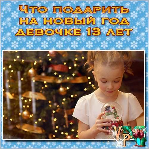 Что подарить на новый год девочке 13 лет? Советуем что подарить