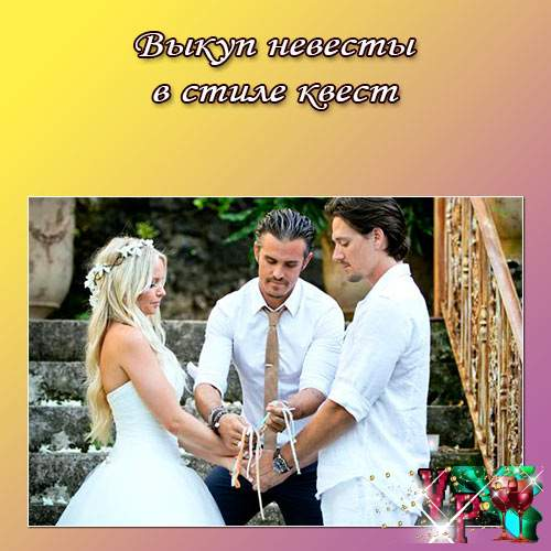 Выкуп невесты в стиле квест. Сценарий выкупа невесты