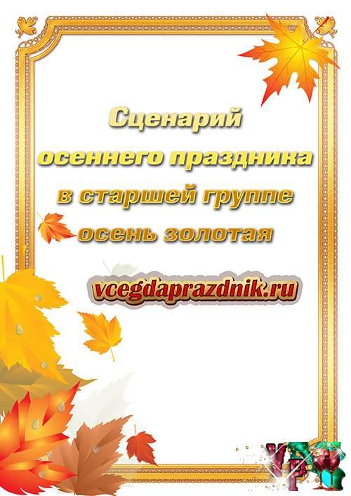 Сценарий осеннего праздника в старшей группе – осень золотая