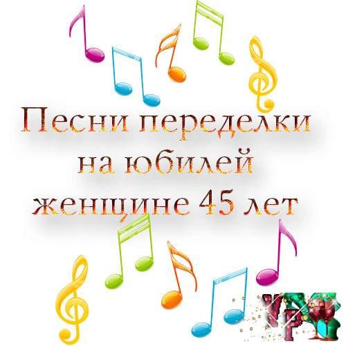 Песни переделки на юбилей женщине 45 лет. Переделанные песни на 45 лет