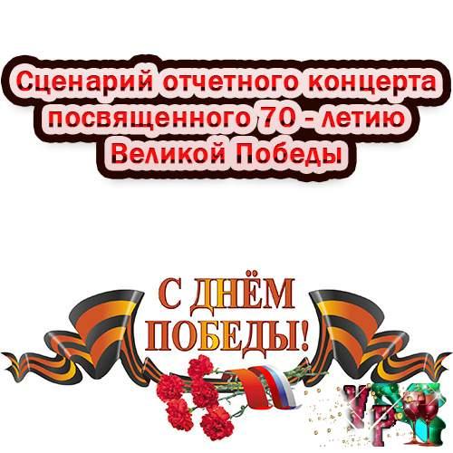 Сценарий отчетного концерта посвященного 70-летию Великой Победы