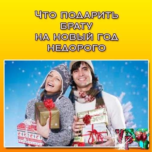 Что подарить брату на новый год недорого? Советуем что подарить!