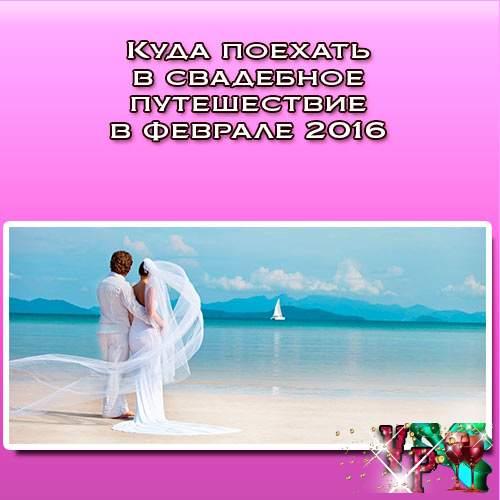 Куда поехать в свадебное путешествие в феврале 2016? Несколько идей!