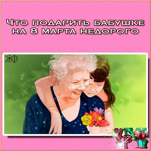 Что подарить бабушке на 8 марта недорого? Идеи подарков