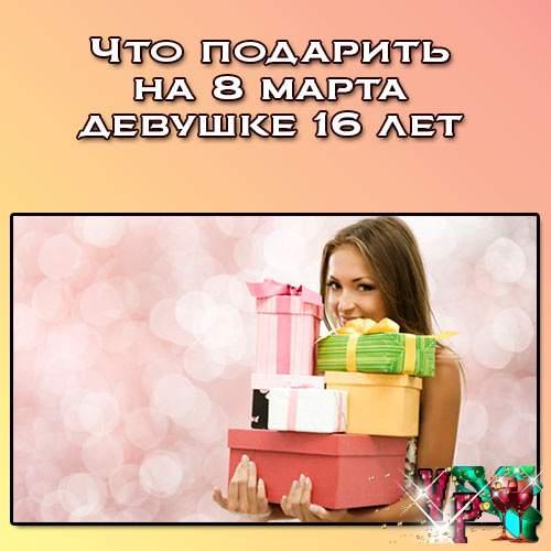 Что подарить на 8 марта девушке 16 лет? Что можно подарить