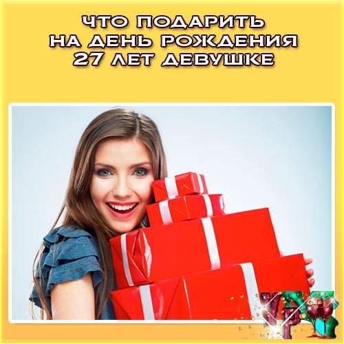 Что подарить на день рождения 27 лет девушке? Советуем, что подарить