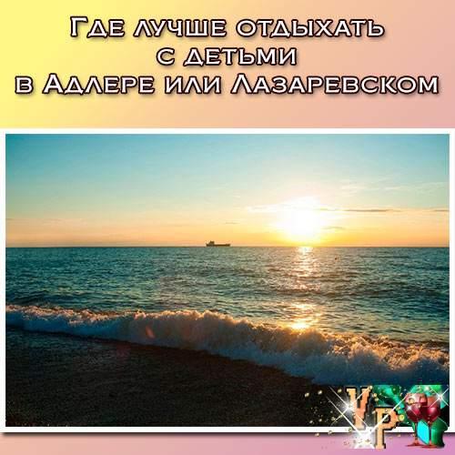 Где лучше отдыхать с детьми в Адлере или Лазаревском?