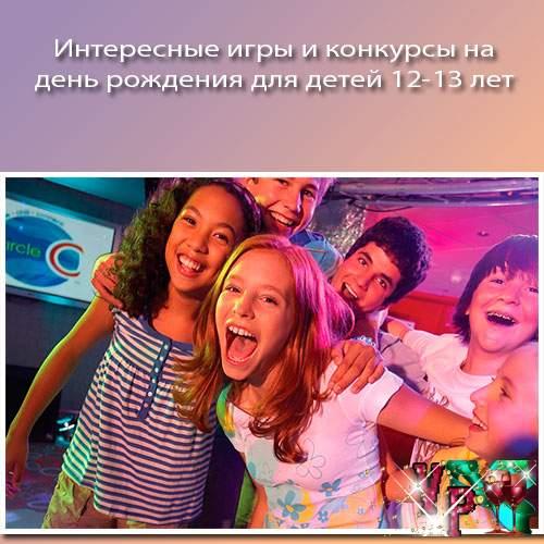 Интересные игры и конкурсы на день рождения для детей 12-13 лет