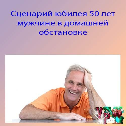 Сценарий юбилея 50 лет мужчине в домашней обстановке. Новый сценарий