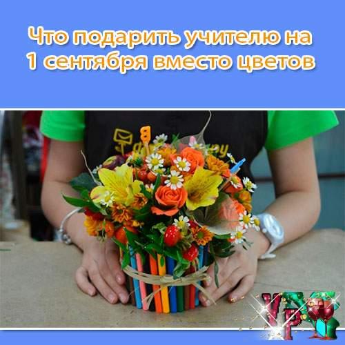 Что подарить учителю на 1 сентября вместо цветов? Подарки к 1 сентября