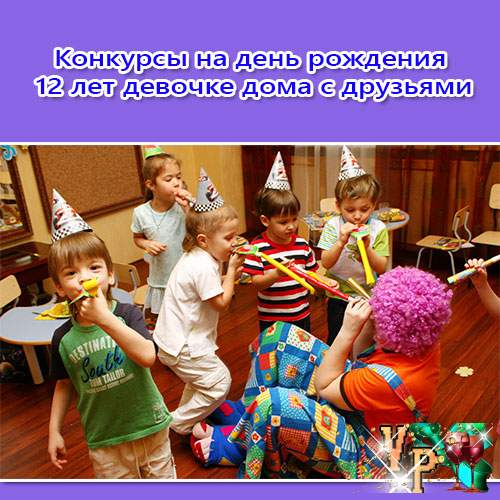 Конкурсы на день рождения 12 лет девочке дома с друзьями. Смешные, новые
