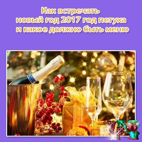 Как встречать новый год 2017 год петуха и какое должно быть меню? Советы